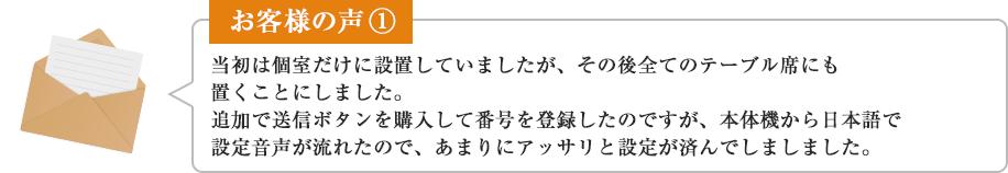 お客様の声① 当初は個室だけに設置していましたが、その後全てのテーブル席にも置くことにしました。追加で送信ボタンを購入して番号を登録したのですが、本体機から日本語で設定音声が流れたので、あまりにアッサリと設定が済んでしましました。