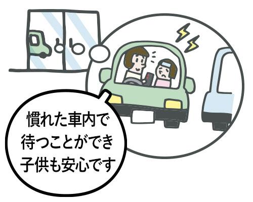 小さい子を持つお母さん「慣れた車内で待つことができ、子供も安心です。」